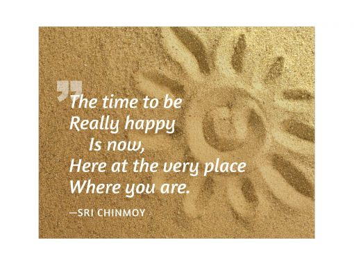 The time to be really happy is now, here at the very place where you are - Sri Chinmoy